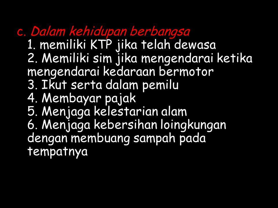 c.Dalam kehidupan berbangsa 1. memiliki KTP jika telah dewasa 2.