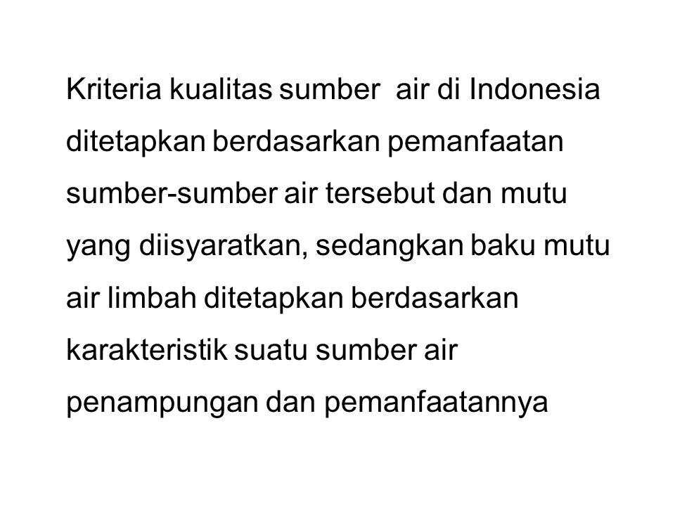 Kriteria kualitas sumber air di Indonesia ditetapkan berdasarkan pemanfaatan sumber-sumber air tersebut dan mutu yang diisyaratkan, sedangkan baku mutu air limbah ditetapkan berdasarkan karakteristik suatu sumber air penampungan dan pemanfaatannya