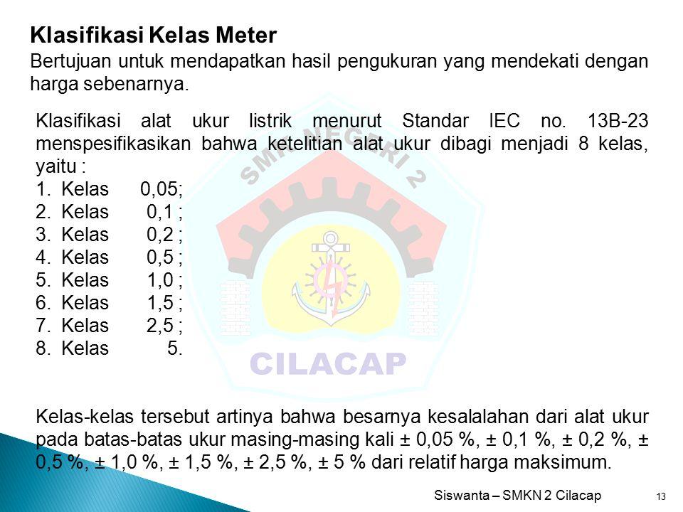 Siswanta – SMKN 2 Cilacap 13 Klasifikasi Kelas Meter Bertujuan untuk mendapatkan hasil pengukuran yang mendekati dengan harga sebenarnya. Klasifikasi