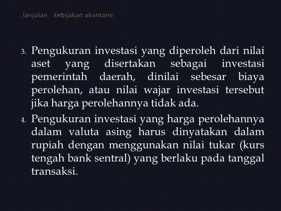 3. Pengukuran investasi yang diperoleh dari nilai aset yang disertakan sebagai investasi pemerintah daerah, dinilai sebesar biaya perolehan, atau nila