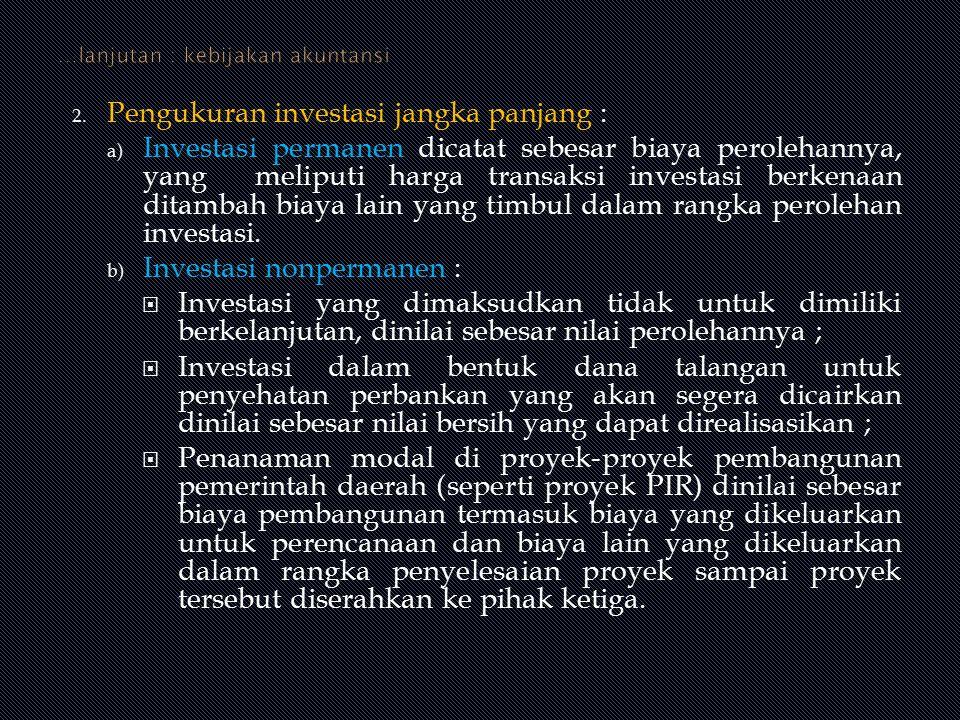 2. Pengukuran investasi jangka panjang : a) Investasi permanen dicatat sebesar biaya perolehannya, yang meliputi harga transaksi investasi berkenaan d