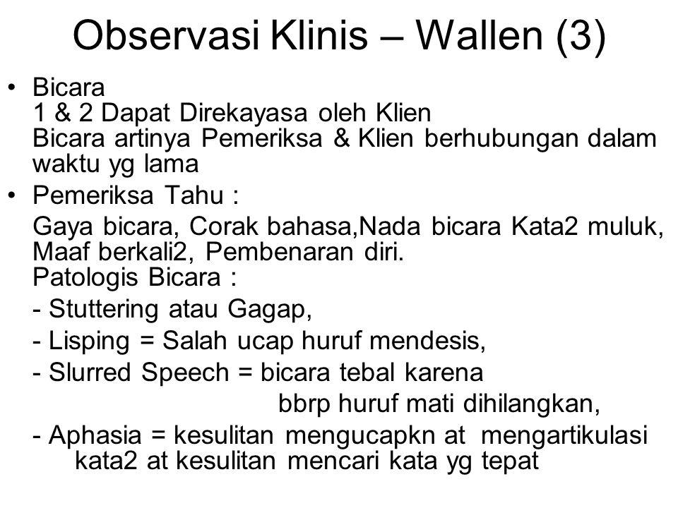 Observasi Klinis – Wallen (3) Bicara 1 & 2 Dapat Direkayasa oleh Klien Bicara artinya Pemeriksa & Klien berhubungan dalam waktu yg lama Pemeriksa Tahu