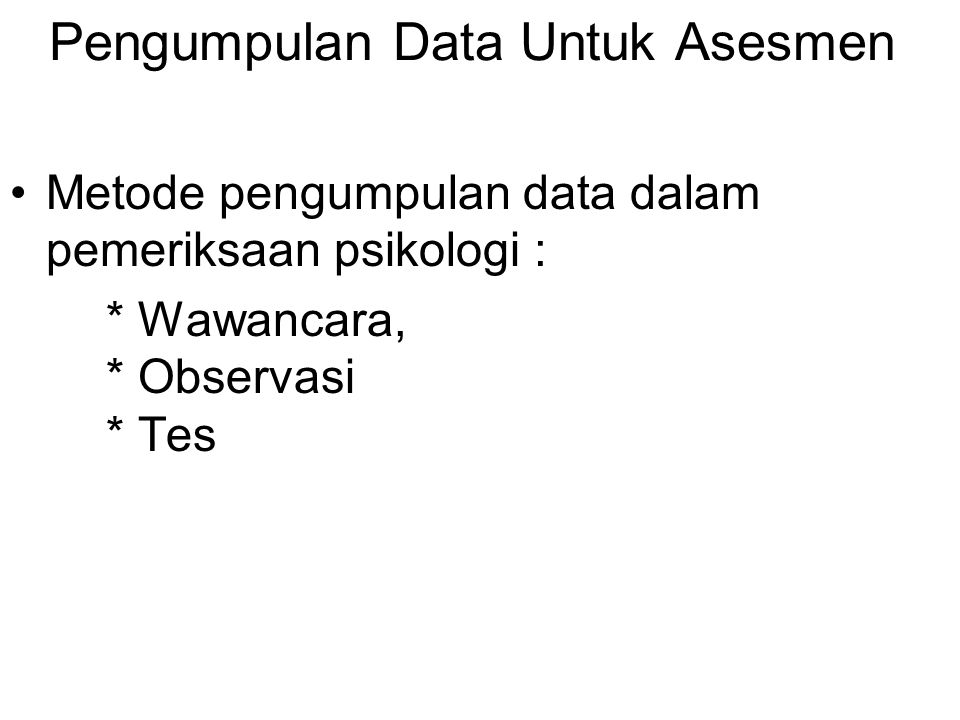 Pengumpulan Data Untuk Asesmen Metode pengumpulan data dalam pemeriksaan psikologi : * Wawancara, * Observasi * Tes