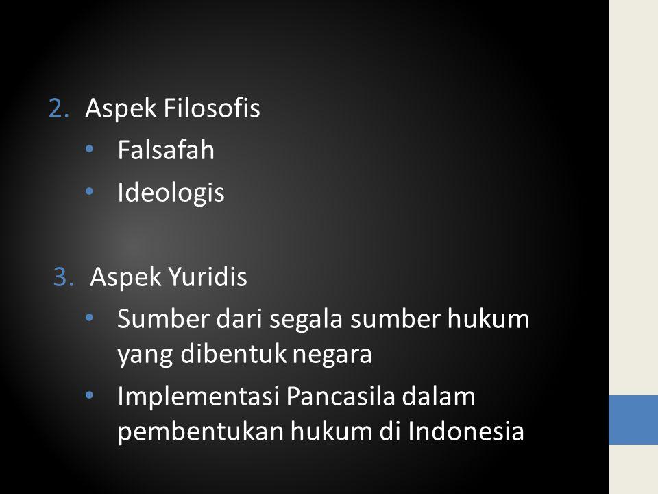 2.Aspek Filosofis Falsafah Ideologis 3.Aspek Yuridis Sumber dari segala sumber hukum yang dibentuk negara Implementasi Pancasila dalam pembentukan hukum di Indonesia