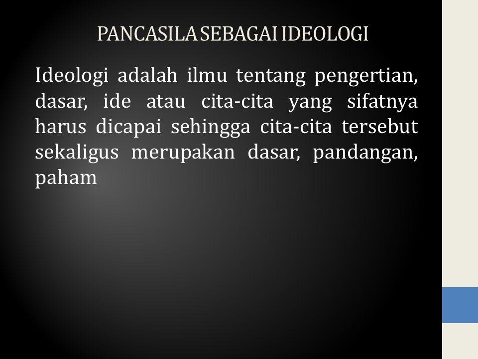 PANCASILA SEBAGAI IDEOLOGI Ideologi adalah ilmu tentang pengertian, dasar, ide atau cita-cita yang sifatnya harus dicapai sehingga cita-cita tersebut sekaligus merupakan dasar, pandangan, paham