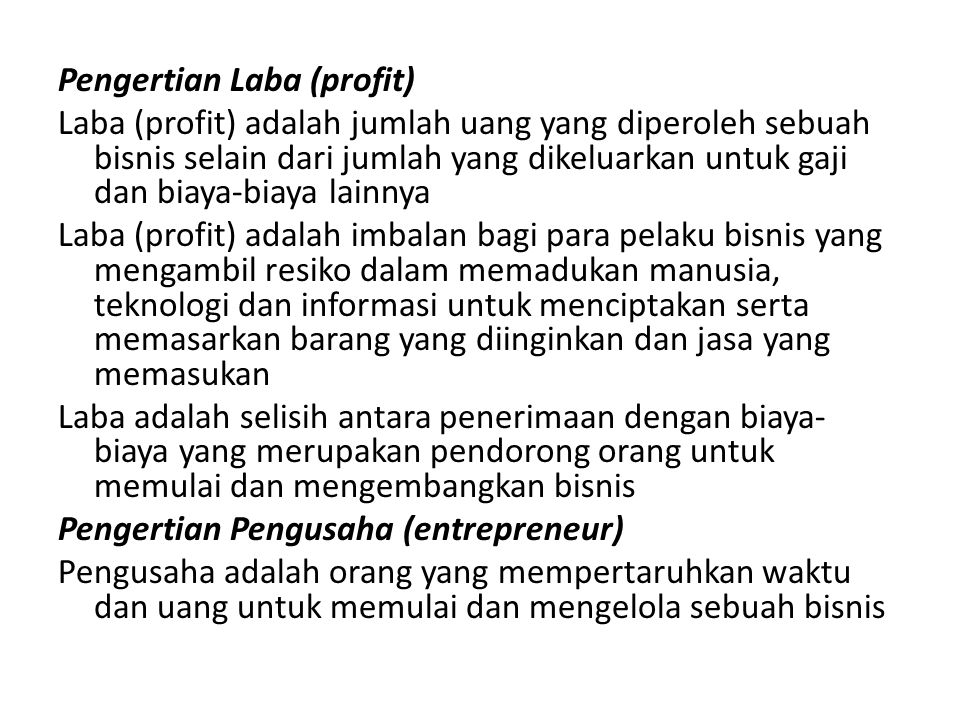 Pengertian Laba (profit) Laba (profit) adalah jumlah uang yang diperoleh sebuah bisnis selain dari jumlah yang dikeluarkan untuk gaji dan biaya-biaya