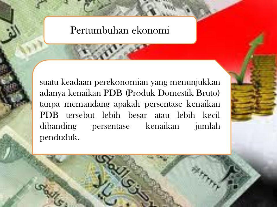 Pertumbuhan ekonomi suatu keadaan perekonomian yang menunjukkan adanya kenaikan PDB (Produk Domestik Bruto) tanpa memandang apakah persentase kenaikan