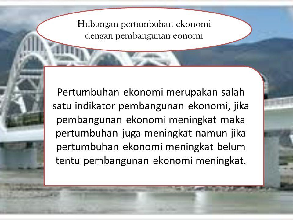 Hubungan pertumbuhan ekonomi dengan pembangunan eonomi Pertumbuhan ekonomi merupakan salah satu indikator pembangunan ekonomi, jika pembangunan ekonom
