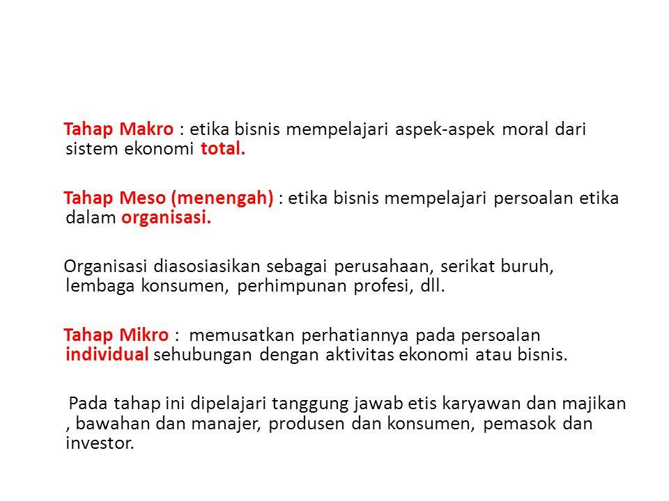 Tahap Makro : etika bisnis mempelajari aspek-aspek moral dari sistem ekonomi total. Tahap Meso (menengah) : etika bisnis mempelajari persoalan etika d