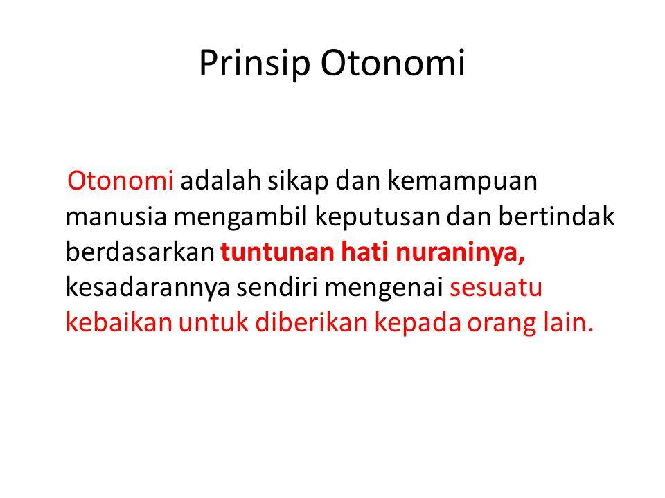 Prinsip Otonomi Otonomi adalah sikap dan kemampuan manusia mengambil keputusan dan bertindak berdasarkan tuntunan hati nuraninya, kesadarannya sendiri