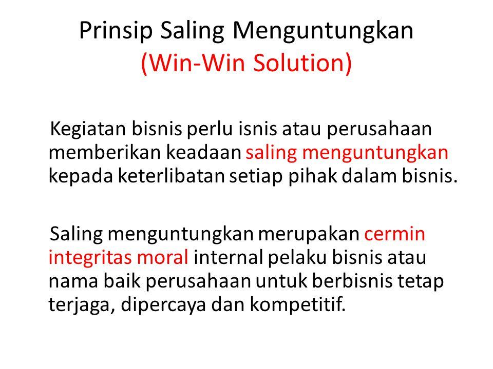 Prinsip Saling Menguntungkan (Win-Win Solution) Kegiatan bisnis perlu isnis atau perusahaan memberikan keadaan saling menguntungkan kepada keterlibata