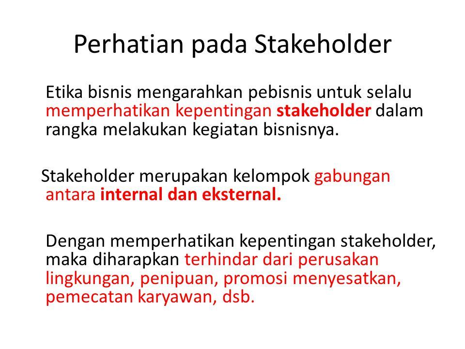 Perhatian pada Stakeholder Etika bisnis mengarahkan pebisnis untuk selalu memperhatikan kepentingan stakeholder dalam rangka melakukan kegiatan bisnis