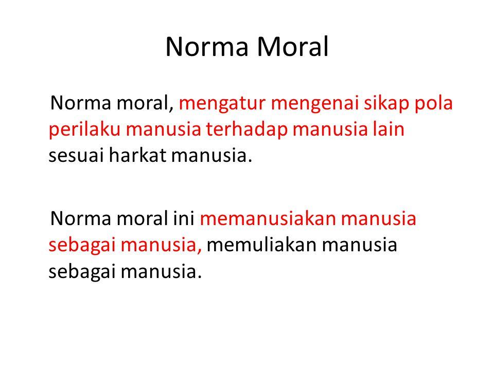 Norma Moral Norma moral, mengatur mengenai sikap pola perilaku manusia terhadap manusia lain sesuai harkat manusia. Norma moral ini memanusiakan manus