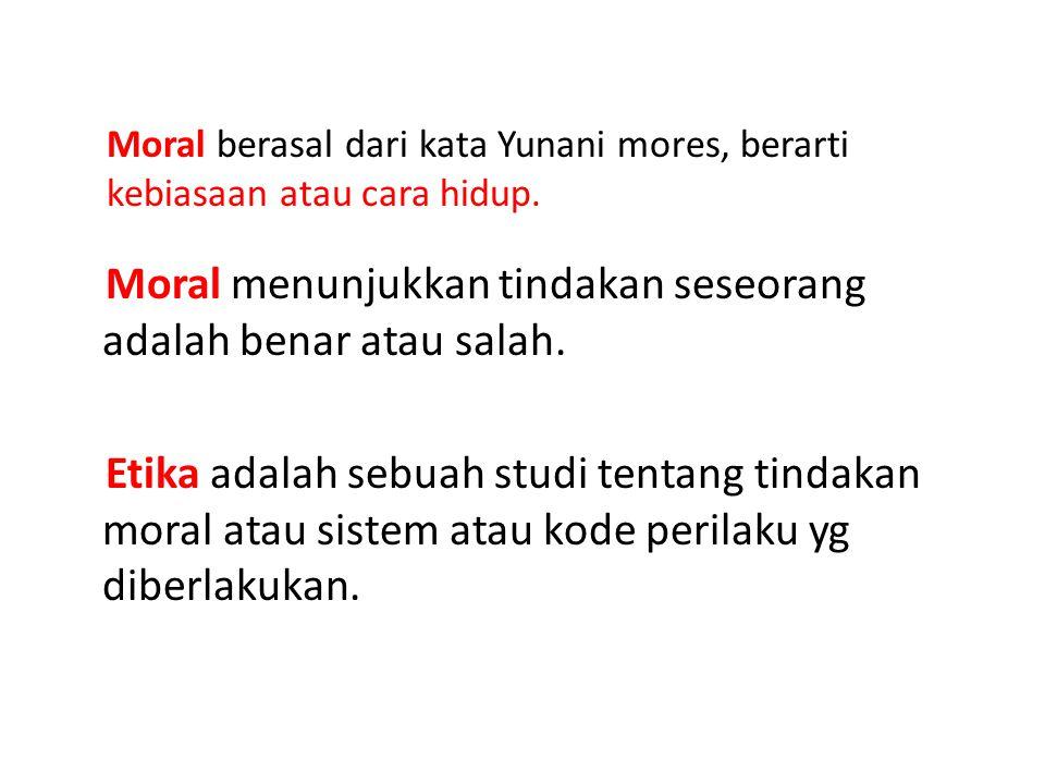 Moral menunjukkan tindakan seseorang adalah benar atau salah. Etika adalah sebuah studi tentang tindakan moral atau sistem atau kode perilaku yg diber