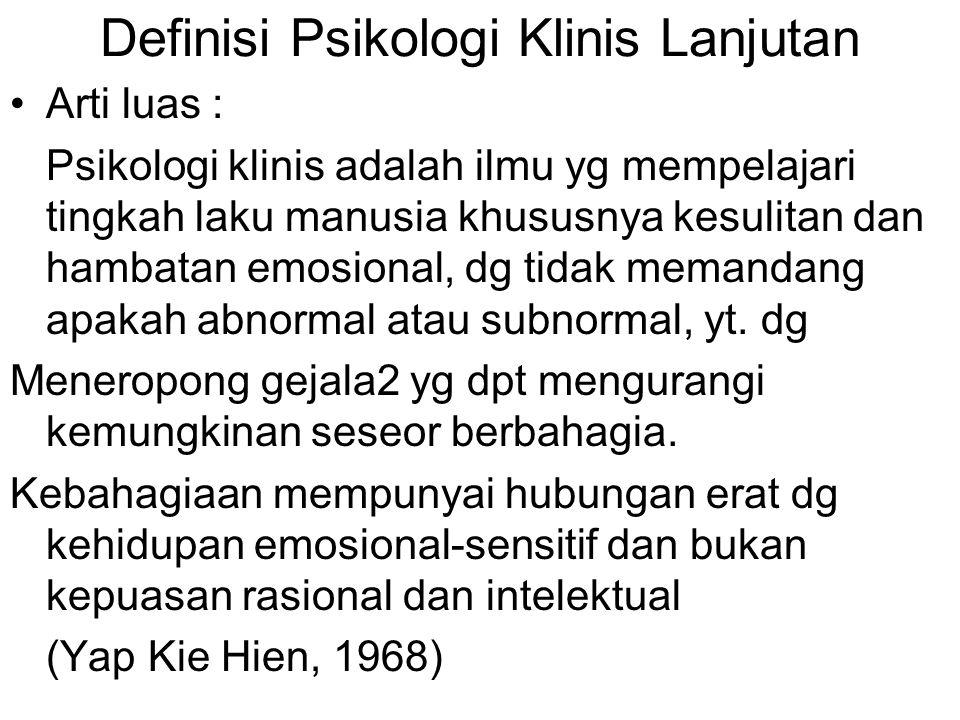 Definisi Psikologi Klinis Lanjutan Arti luas : Psikologi klinis adalah ilmu yg mempelajari tingkah laku manusia khususnya kesulitan dan hambatan emosi