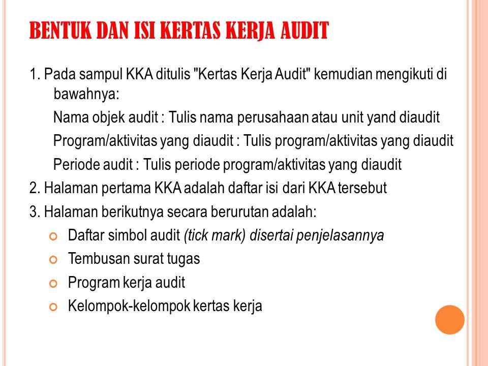ISI DAN PENGELOMPOKAN KKA Kelompok I—AUDIT PENDAHULUAN, meliputi: Subkelompok 1: Program kerja audit pendahuluan Subkelompok 2: Hasil audit pendahuluan Kelompok II—REVIEW DAN PENGUJIAN PENGENDALIAN MANAJEMEN, meliputi: Subkelompok 1: Program kerja audit atas Review dan Pengujian Pengendalian Manajemen termasuk Internal Control Questionnaire (ICQ) yang digunakan Subkelompok 2: Hasil audit atas Review Pengujian Pengendalian Manajemen Kelompok III: AUDIT LANJUTAN, meliputi: Subkelompok 1: Program kerja audit lanjutan Subkelompok 2: Hasil audit lanjutan Kelompok IV: LAPORAN HASIL AUDIT meliputi: audit dan tembusan laporan hasil audit.