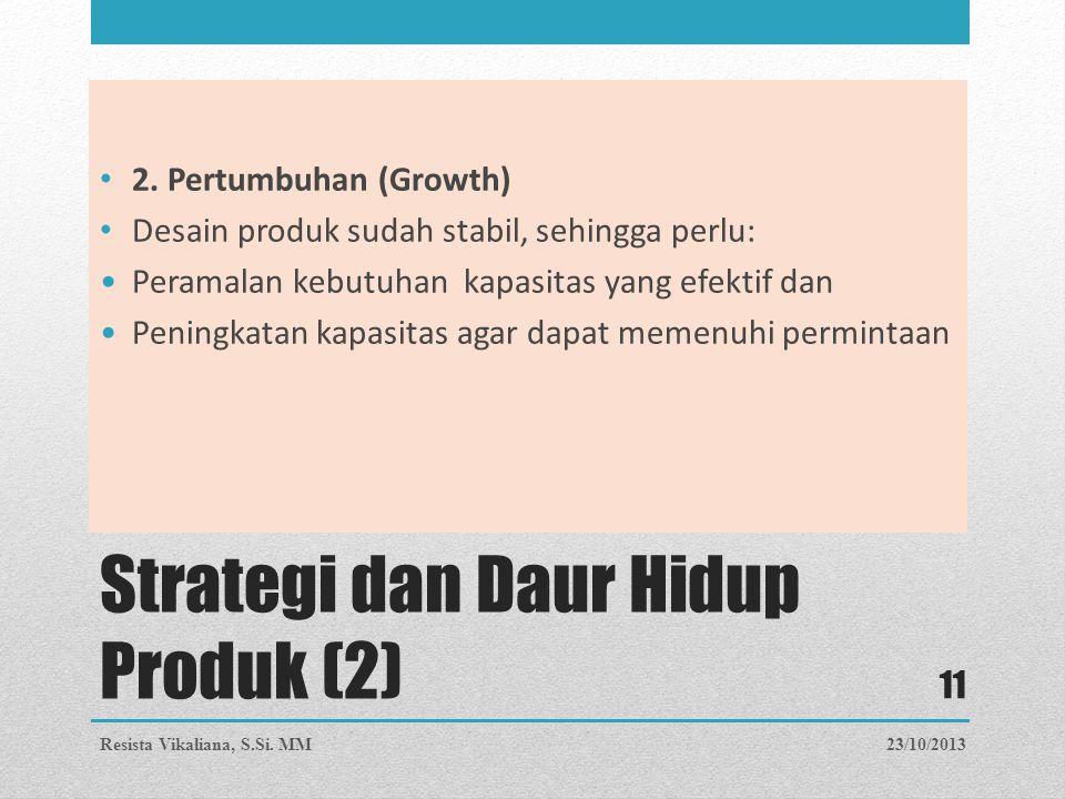 Strategi dan Daur Hidup Produk (2) 2. Pertumbuhan (Growth) Desain produk sudah stabil, sehingga perlu: Peramalan kebutuhan kapasitas yang efektif dan