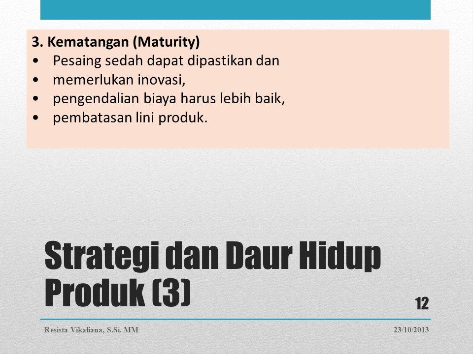 3. Kematangan (Maturity) Pesaing sedah dapat dipastikan dan memerlukan inovasi, pengendalian biaya harus lebih baik, pembatasan lini produk. 23/10/201