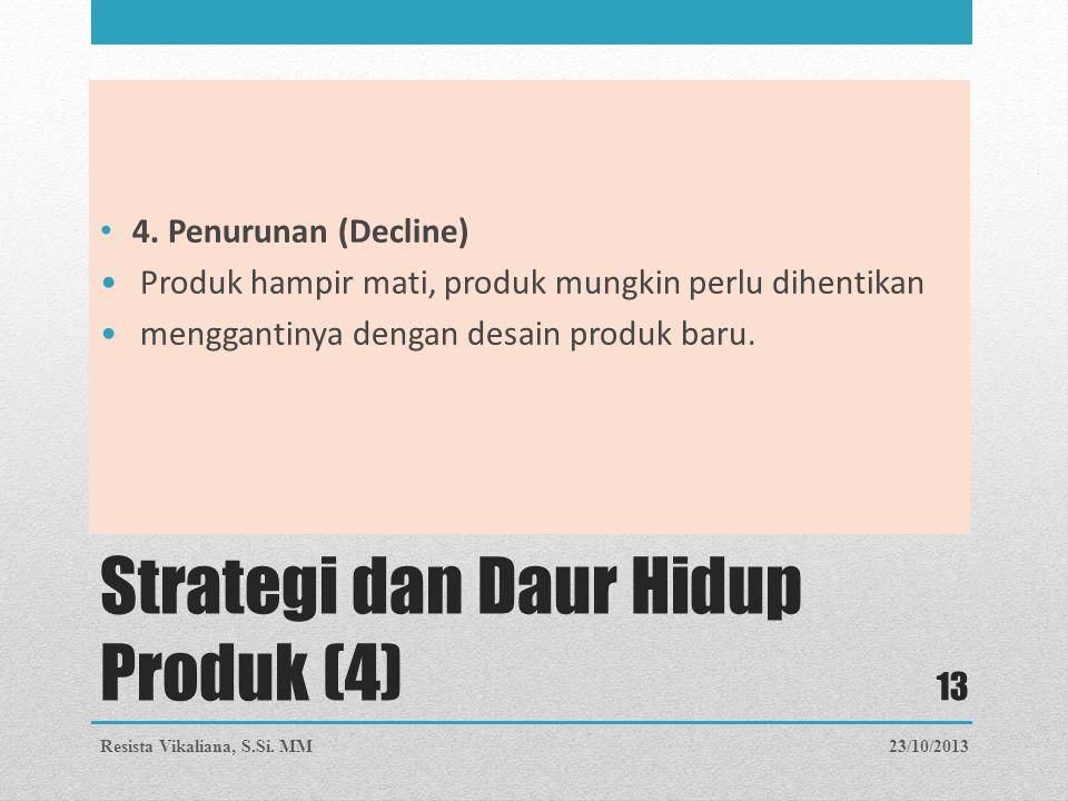 Strategi dan Daur Hidup Produk (4) 4. Penurunan (Decline) Produk hampir mati, produk mungkin perlu dihentikan menggantinya dengan desain produk baru.