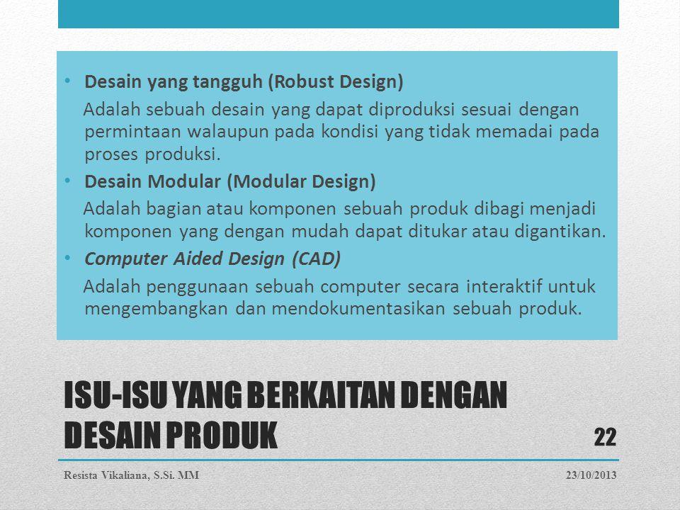 ISU-ISU YANG BERKAITAN DENGAN DESAIN PRODUK Desain yang tangguh (Robust Design) Adalah sebuah desain yang dapat diproduksi sesuai dengan permintaan wa