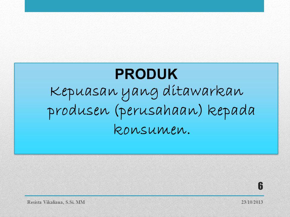 PRODUK Kepuasan yang ditawarkan produsen (perusahaan) kepada konsumen. PRODUK Kepuasan yang ditawarkan produsen (perusahaan) kepada konsumen. 23/10/20