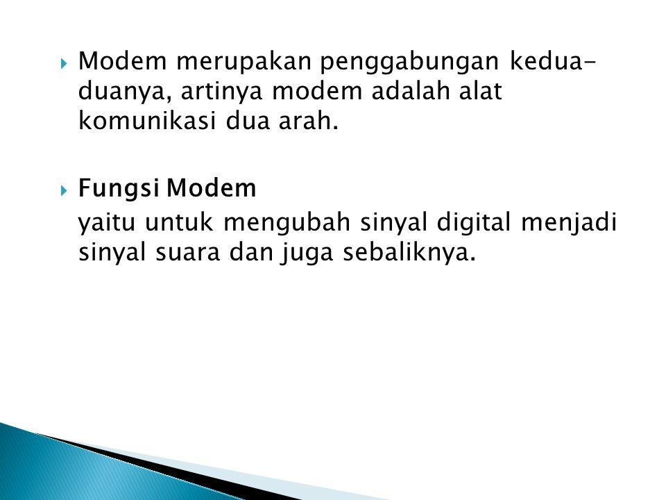 MModem merupakan penggabungan kedua- duanya, artinya modem adalah alat komunikasi dua arah. FFungsi Modem yaitu untuk mengubah sinyal digital menj