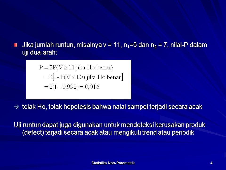 Statistika Non-Parametrik 5 Misal: 12 orang ditanya apakah mereka menggunakan produk tertentu, salah satu kemungkinan urutan jenis kelamin si tertanya: PPWWWPWWPPPP (W=Wanita, P=Pria) Dari pengamatan tsb: - Terdapat 5 W dan 7P  n 1 = 5 dan n 2 = 7 - Jumlah runtun v* = 5 - Untuk uji dua arah diperoleh nilai-P: P = 2P(V  5 bila Ho benar) P = 2P(V  5 bila Ho benar) = 2*0,197 = 0,395 > 0,05 -----  terima Ho (kejadian terjadi secara acak) = 0,395 > 0,05 -----  terima Ho (kejadian terjadi secara acak) Tabel A.18