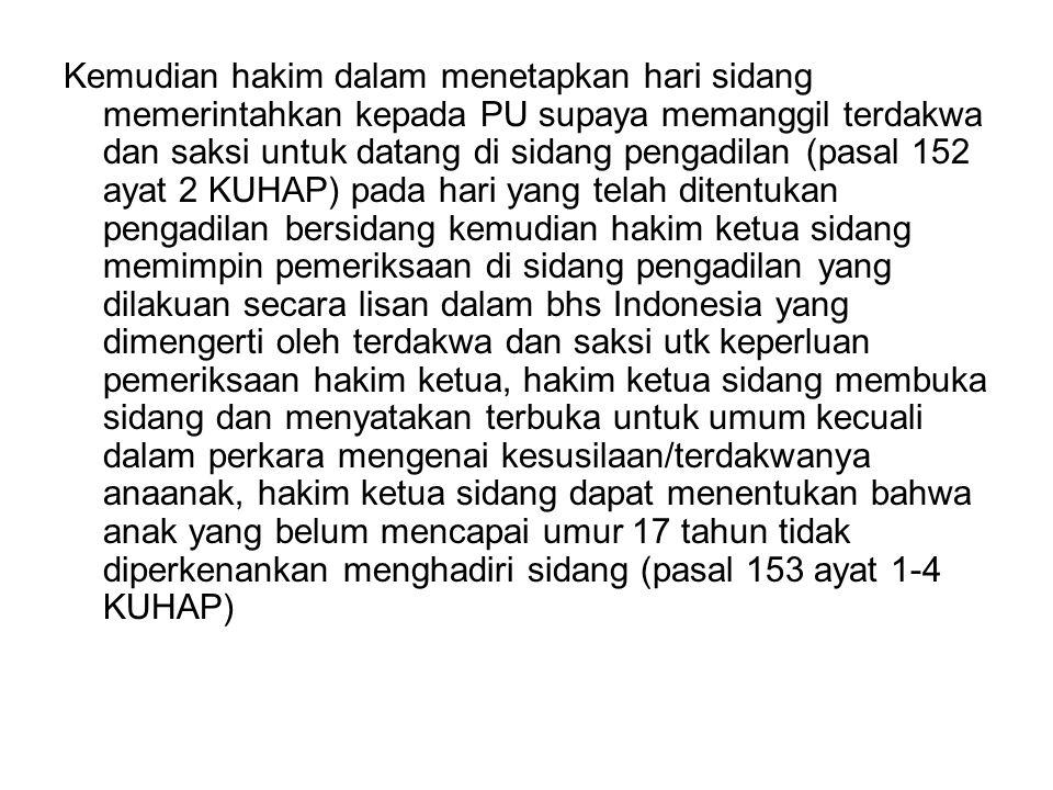 Kemudian hakim dalam menetapkan hari sidang memerintahkan kepada PU supaya memanggil terdakwa dan saksi untuk datang di sidang pengadilan (pasal 152 ayat 2 KUHAP) pada hari yang telah ditentukan pengadilan bersidang kemudian hakim ketua sidang memimpin pemeriksaan di sidang pengadilan yang dilakuan secara lisan dalam bhs Indonesia yang dimengerti oleh terdakwa dan saksi utk keperluan pemeriksaan hakim ketua, hakim ketua sidang membuka sidang dan menyatakan terbuka untuk umum kecuali dalam perkara mengenai kesusilaan/terdakwanya anaanak, hakim ketua sidang dapat menentukan bahwa anak yang belum mencapai umur 17 tahun tidak diperkenankan menghadiri sidang (pasal 153 ayat 1-4 KUHAP)