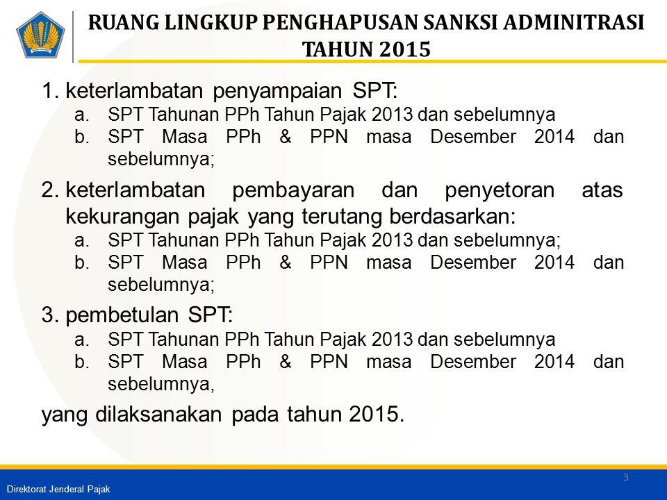 Direktorat Jenderal Pajak 3 RUANG LINGKUP PENGHAPUSAN SANKSI ADMINITRASI TAHUN 2015 1.keterlambatan penyampaian SPT: a.SPT Tahunan PPh Tahun Pajak 201