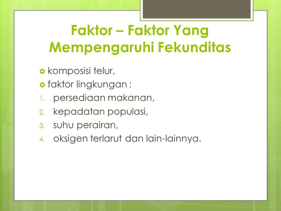 Faktor – Faktor Yang Mempengaruhi Fekunditas  komposisi telur,  faktor lingkungan : 1. persediaan makanan, 2. kepadatan populasi, 3. suhu perairan,