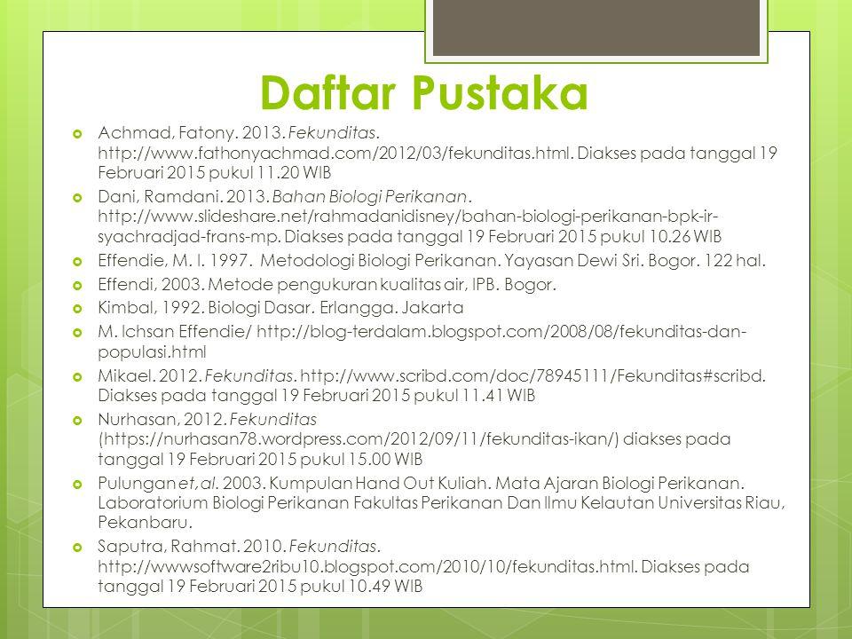Daftar Pustaka  Achmad, Fatony. 2013. Fekunditas. http://www.fathonyachmad.com/2012/03/fekunditas.html. Diakses pada tanggal 19 Februari 2015 pukul 1