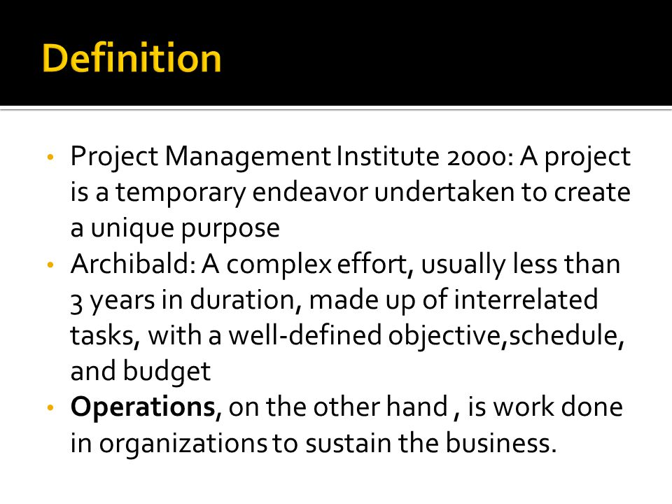 Project Management Institute 2000: A project is a temporary endeavor undertaken to create a unique purpose Archibald: A complex effort, usually less t