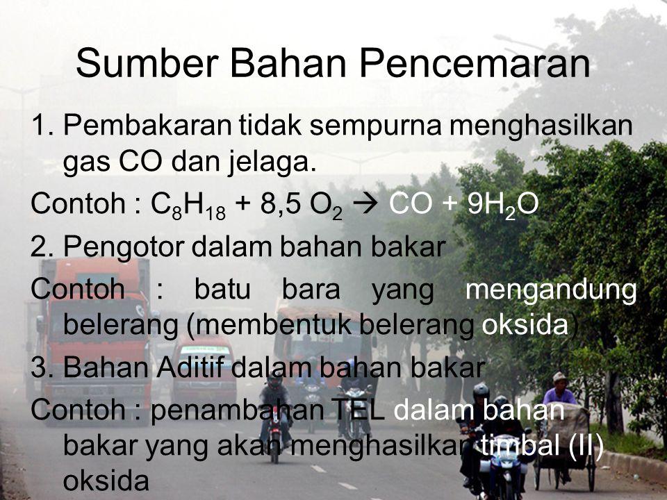 Sumber Bahan Pencemaran 1.Pembakaran tidak sempurna menghasilkan gas CO dan jelaga. Contoh : C 8 H 18 + 8,5 O 2  CO + 9H 2 O 2.Pengotor dalam bahan b