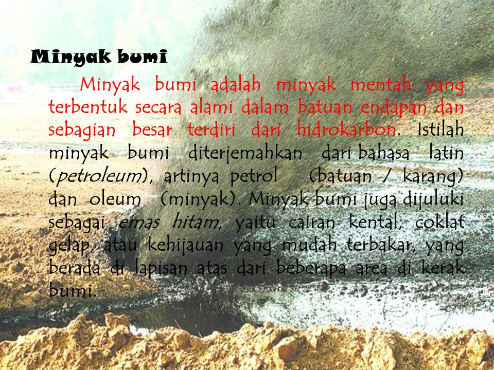 Minyak bumi Minyak bumi adalah minyak mentah yang terbentuk secara alami dalam batuan endapan dan sebagian besar terdiri dari hidrokarbon. Istilah min