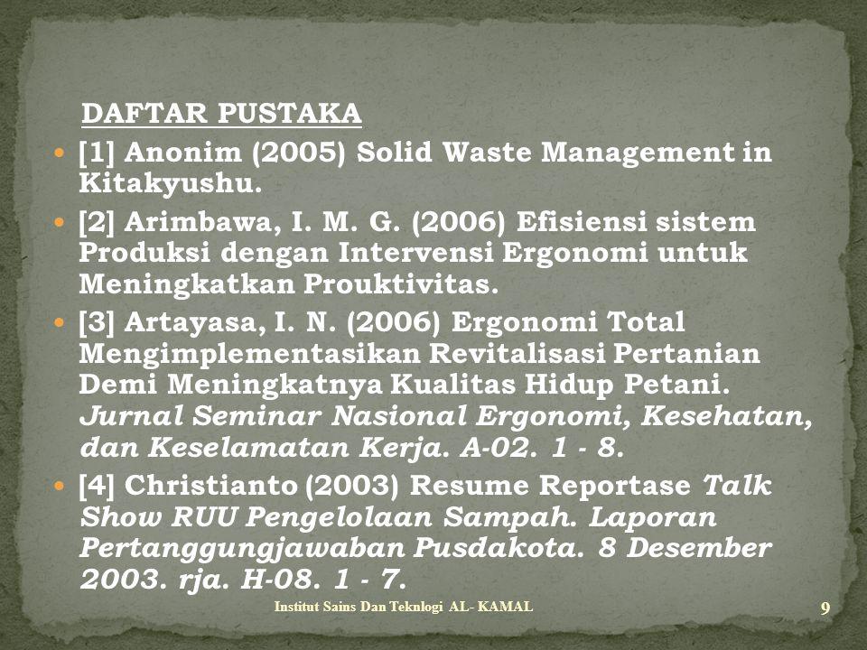 DAFTAR PUSTAKA [1] Anonim (2005) Solid Waste Management in Kitakyushu. [2] Arimbawa, I. M. G. (2006) Efisiensi sistem Produksi dengan Intervensi Ergon
