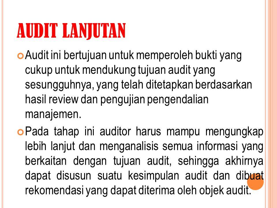 AUDIT LANJUTAN Audit ini bertujuan untuk memperoleh bukti yang cukup untuk mendukung tujuan audit yang sesungguhnya, yang telah ditetapkan berdasarkan