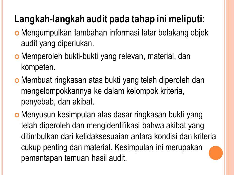 Langkah-langkah audit pada tahap ini meliputi: Mengumpulkan tambahan informasi latar belakang objek audit yang diperlukan. Memperoleh bukti-bukti yang