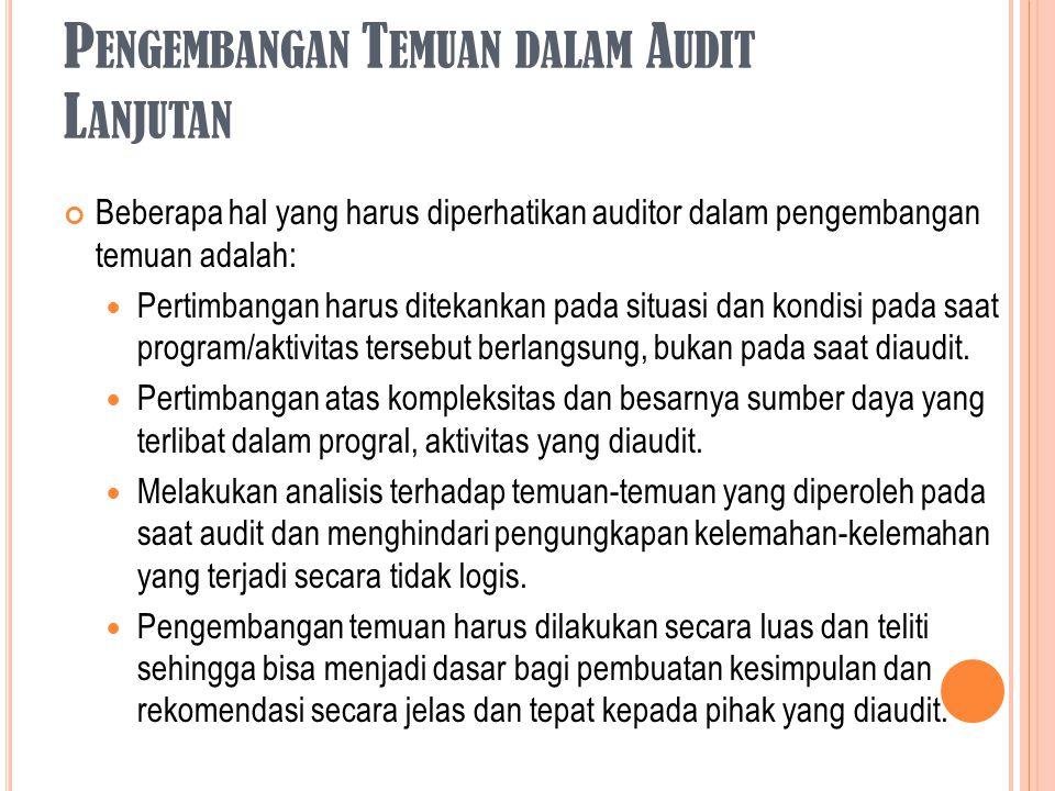 P ENGEMBANGAN T EMUAN DALAM A UDIT L ANJUTAN Beberapa hal yang harus diperhatikan auditor dalam pengembangan temuan adalah: Pertimbangan harus ditekan