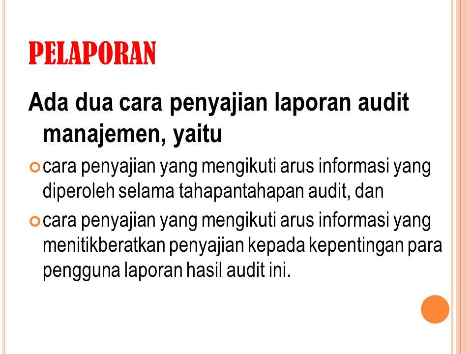 PELAPORAN Ada dua cara penyajian laporan audit manajemen, yaitu cara penyajian yang mengikuti arus informasi yang diperoleh selama tahapantahapan audi