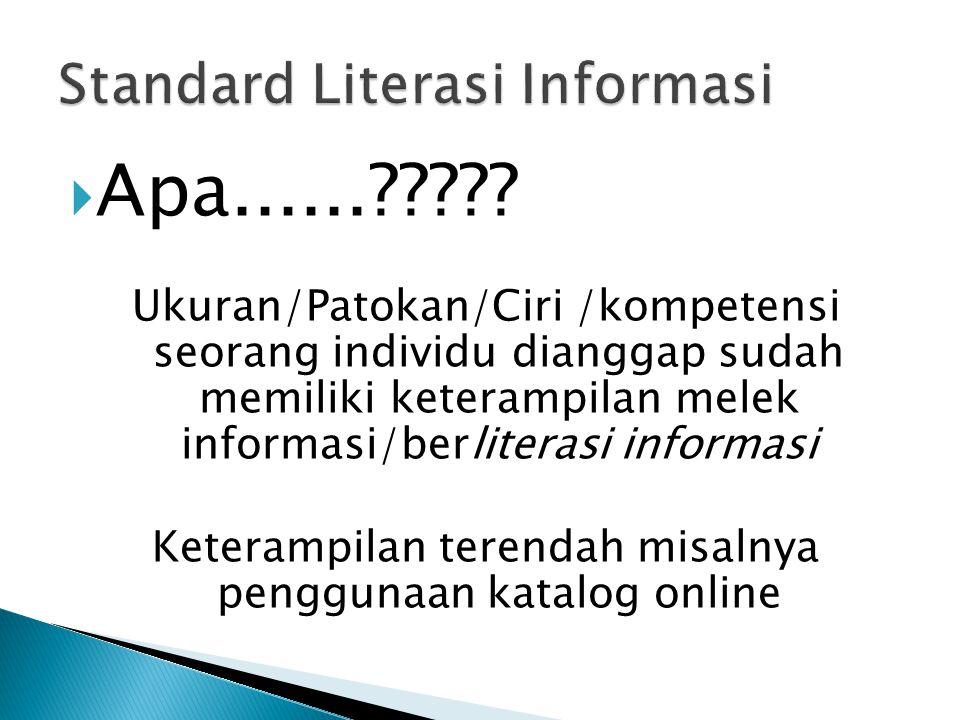  Apa......????? Ukuran/Patokan/Ciri /kompetensi seorang individu dianggap sudah memiliki keterampilan melek informasi/berliterasi informasi Keterampi