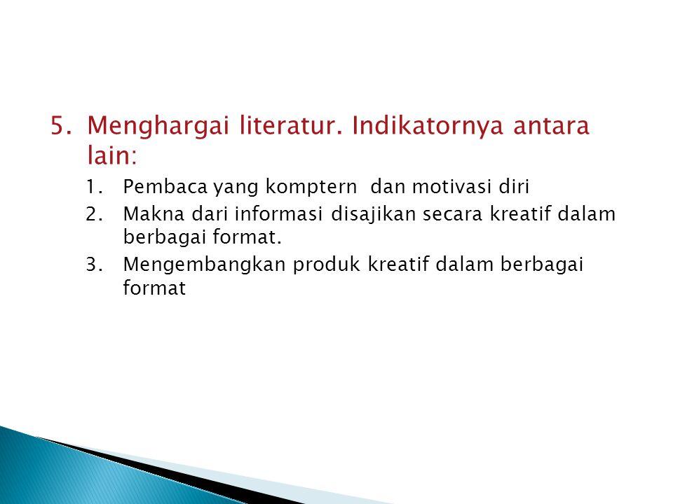 5.Menghargai literatur. Indikatornya antara lain: 1.Pembaca yang komptern dan motivasi diri 2.Makna dari informasi disajikan secara kreatif dalam berb
