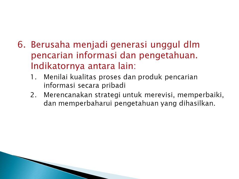 6.Berusaha menjadi generasi unggul dlm pencarian informasi dan pengetahuan. Indikatornya antara lain: 1.Menilai kualitas proses dan produk pencarian i