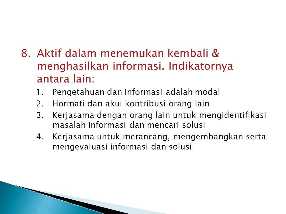 8.Aktif dalam menemukan kembali & menghasilkan informasi. Indikatornya antara lain: 1.Pengetahuan dan informasi adalah modal 2.Hormati dan akui kontri