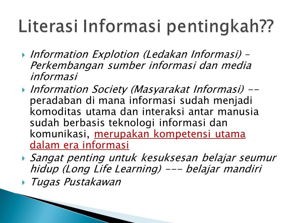  Information Explotion (Ledakan Informasi) – Perkembangan sumber informasi dan media informasi  Information Society (Masyarakat Informasi) -- peradaban di mana informasi sudah menjadi komoditas utama dan interaksi antar manusia sudah berbasis teknologi informasi dan komunikasi, merupakan kompetensi utama dalam era informasi  Sangat penting untuk kesuksesan belajar seumur hidup (Long Life Learning) --- belajar mandiri  Tugas Pustakawan