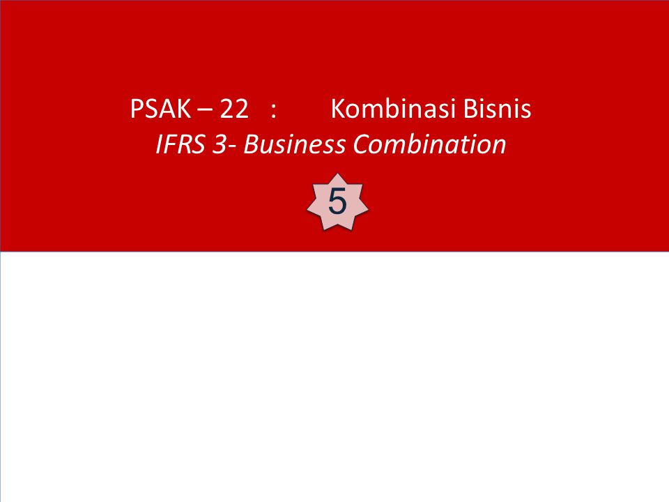 PSAK – 22 : Kombinasi Bisnis IFRS 3- Business Combination 5 5