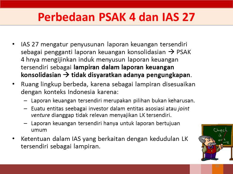 Perbedaan PSAK 4 dan IAS 27 IAS 27 mengatur penyusunan laporan keuangan tersendiri sebagai pengganti laporan keuangan konsolidasian  PSAK 4 hnya meng