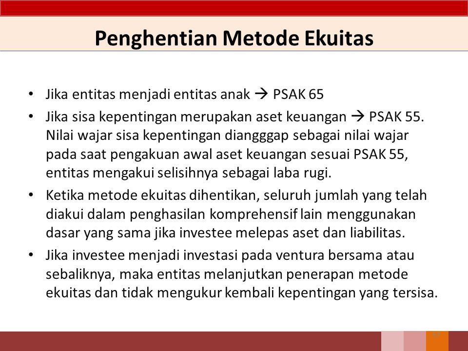 Penghentian Metode Ekuitas 57 Jika entitas menjadi entitas anak  PSAK 65 Jika sisa kepentingan merupakan aset keuangan  PSAK 55. Nilai wajar sisa ke