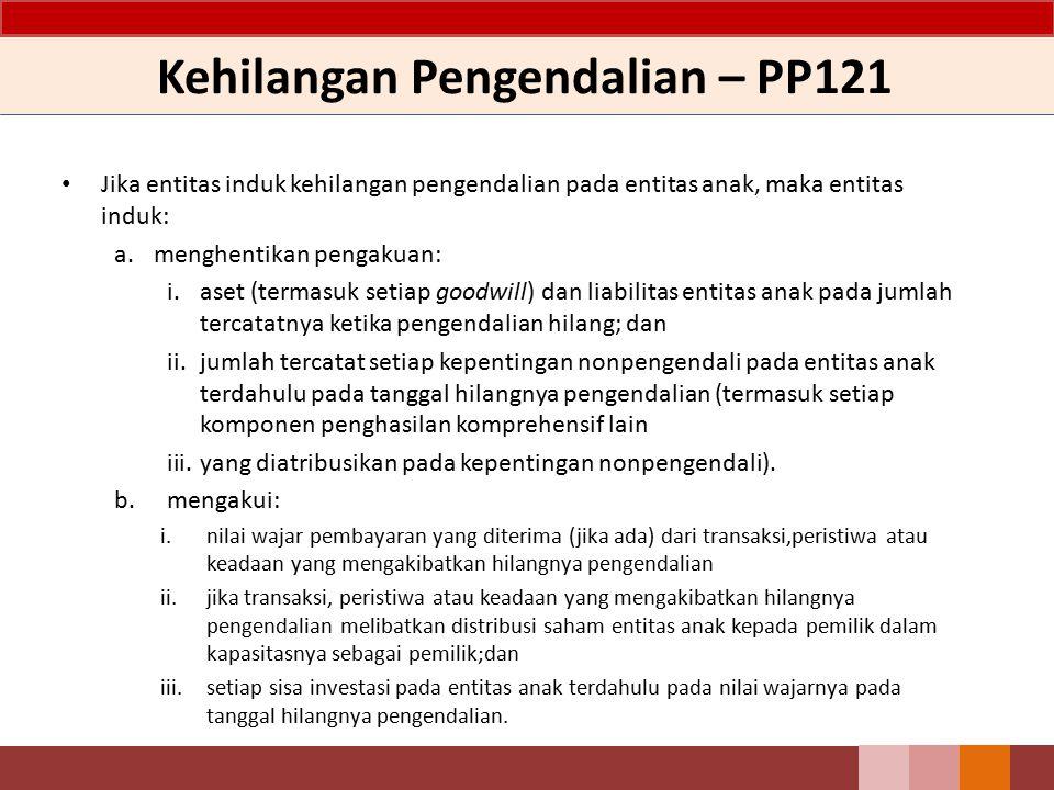 Kehilangan Pengendalian – PP121 Jika entitas induk kehilangan pengendalian pada entitas anak, maka entitas induk: a.menghentikan pengakuan: i.aset (te