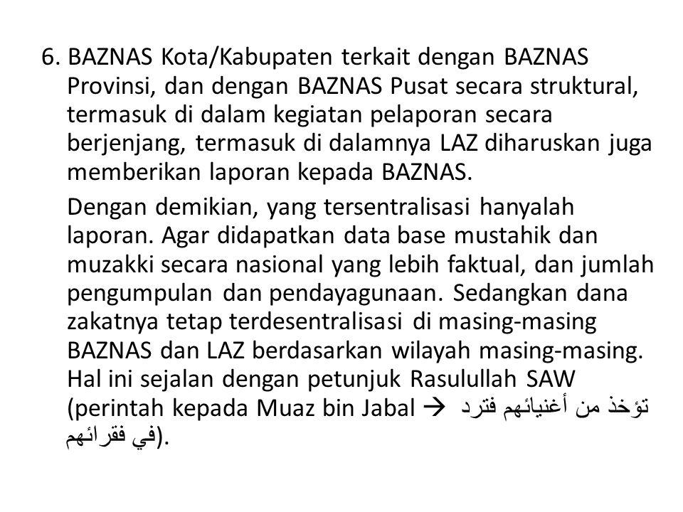 6. BAZNAS Kota/Kabupaten terkait dengan BAZNAS Provinsi, dan dengan BAZNAS Pusat secara struktural, termasuk di dalam kegiatan pelaporan secara berjen