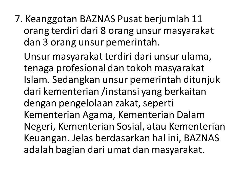 7. Keanggotan BAZNAS Pusat berjumlah 11 orang terdiri dari 8 orang unsur masyarakat dan 3 orang unsur pemerintah. Unsur masyarakat terdiri dari unsur